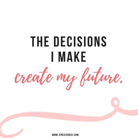 The decision I make create my future: